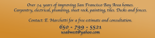 Over 24 years of improving San Francisco Bay Area homes. Carpentry, electrical, plumbing, sheet rock, painting, tiles, decks and fences. Contact Enrique Marchetti for a free estimate: 650 - 799 - 5521 E-Mail: usabwest@yahoo.com
